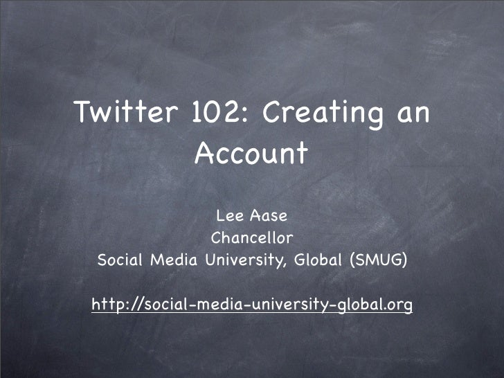 Twitter 102: Creating an         Account                 Lee Aase                Chancellor  Social Media University, Glob...