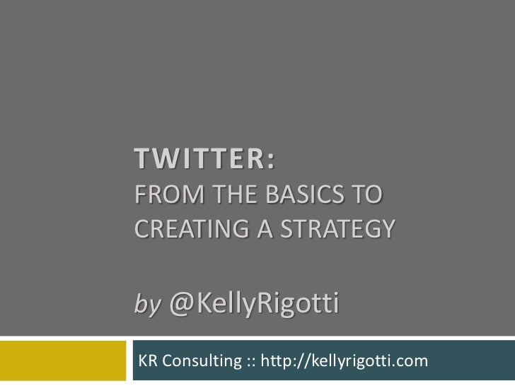 Twitter: from the basics to creating a strategyby@KellyRigotti<br />KR Consulting :: http://kellyrigotti.com<br />