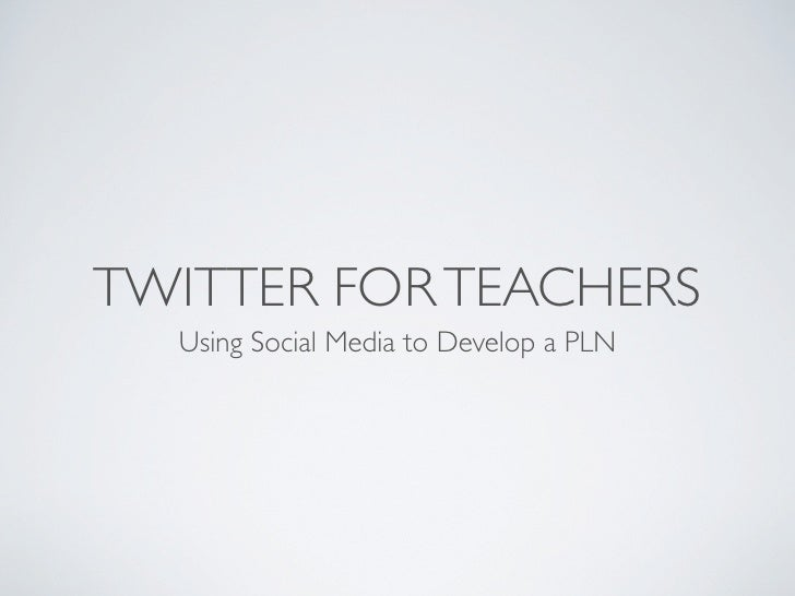 TWITTER FOR TEACHERS  Using Social Media to Develop a PLN