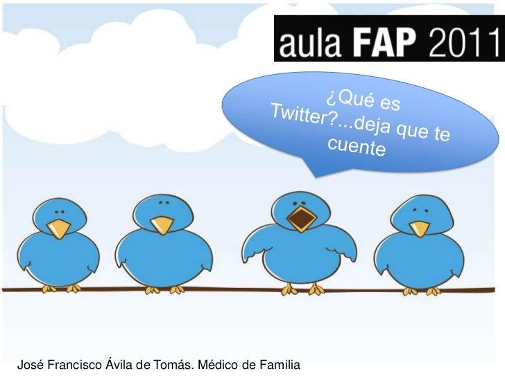 ¿Qué es Twitter?...deja que te cuente<br />José Francisco Ávila de Tomás. Médico de Familia<br />