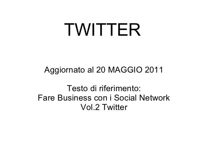 TWITTER Aggiornato al 20 MAGGIO 2011 Testo di riferimento: Fare Business con i Social Network Vol.2 Twitter