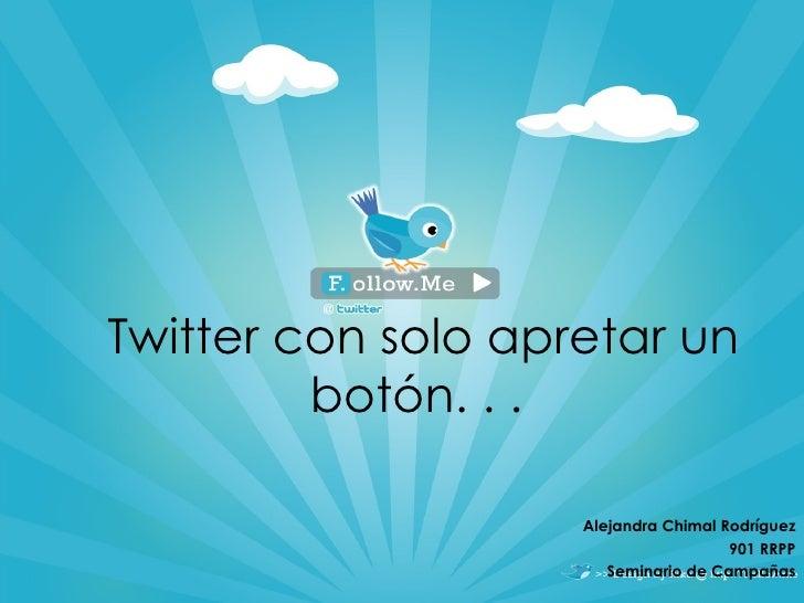 Twitter con solo apretar un bot ón. . .  Alejandra Chimal Rodríguez 901 RRPP Seminario de Campañas