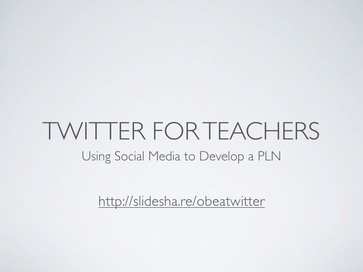 TWITTER FOR TEACHERS  Using Social Media to Develop a PLN    http://slidesha.re/obeatwitter