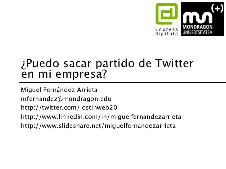 ¿Puedo sacar partido de Twitteren mi empresa?Miguel Fernández Arrietamfernandez@mondragon.eduhttp://twitter.com/lostinweb2...