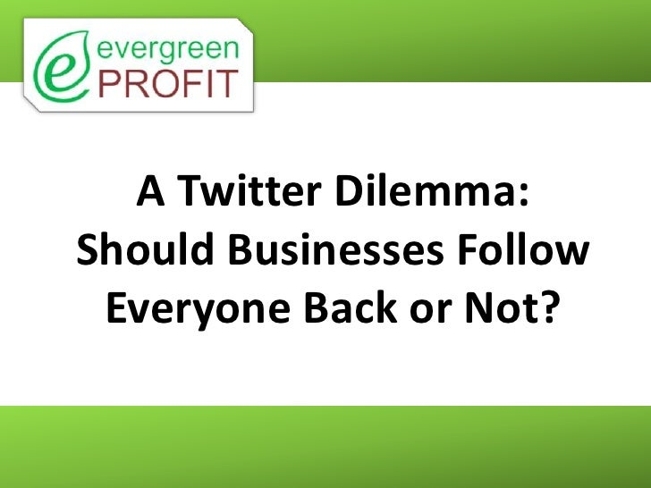 A Twitter Dilemma:Should Businesses Follow Everyone Back or Not?