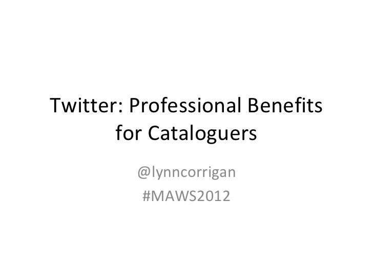 Twitter:ProfessionalBenefits       forCataloguers         @lynncorrigan         #MAWS2012