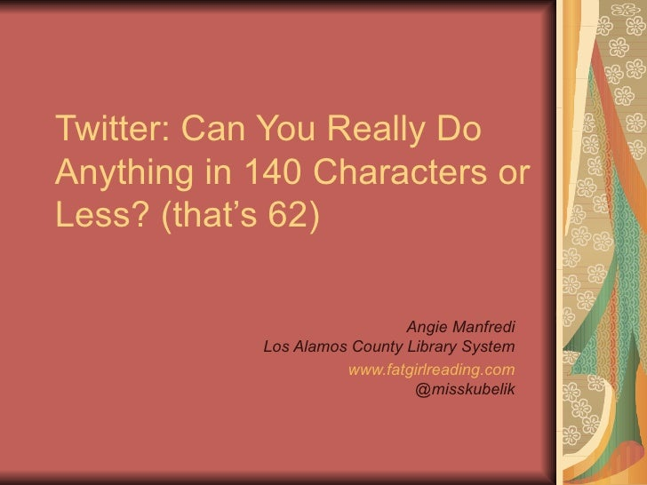 Twitter: Can You Really DoAnything in 140 Characters orLess? (that's 62)                              Angie Manfredi      ...