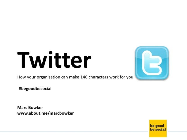 TwitterHow your organisation can make 140 characters work for you#begoodbesocialMarc Bowkerwww.about.me/marcbowker