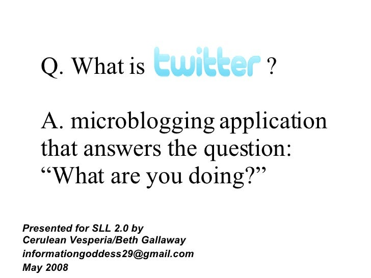 """Q. What is  ? A. microblogging application that answers the question: """"What are you doing?""""  <ul><ul><li>Presented for SLL..."""