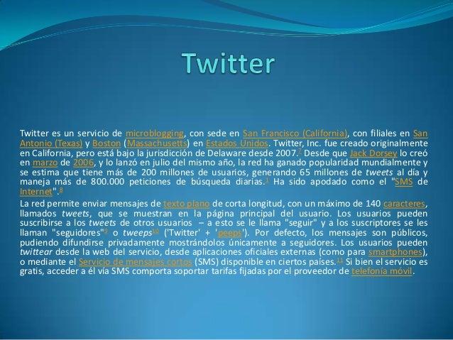 Twitter es un servicio de microblogging, con sede en San Francisco (California), con filiales en SanAntonio (Texas) y Bost...