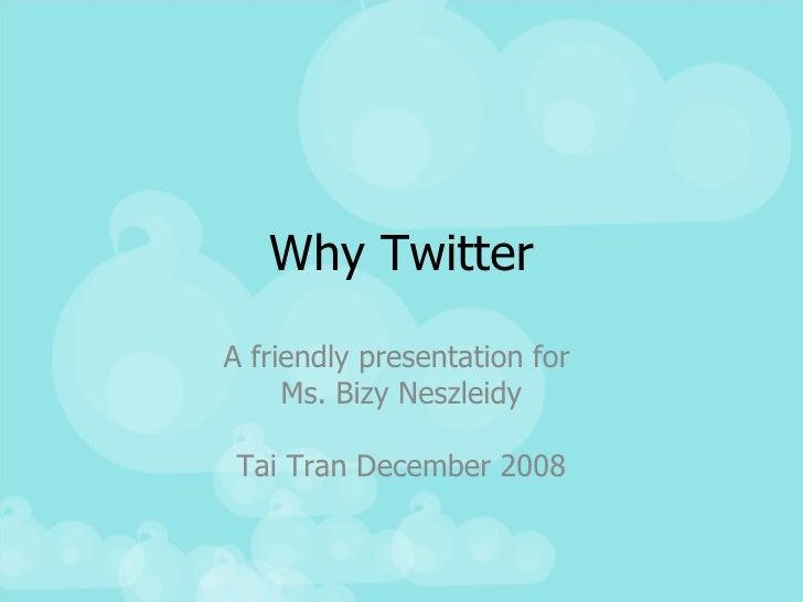 Why Twitter A friendly presentation for  Ms. Bizy Neszleidy Tai Tran December 2008