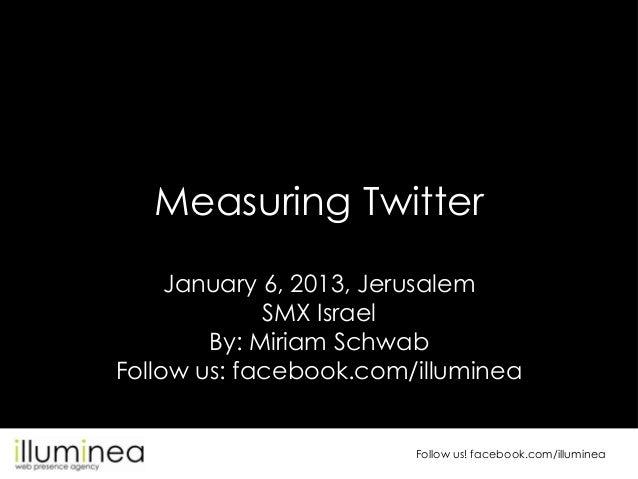 Measuring Twitter     January 6, 2013, Jerusalem             SMX Israel        By: Miriam SchwabFollow us: facebook.com/il...