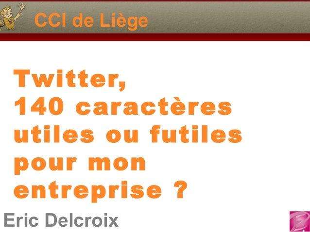 CCI de Liège Twitter, 140 car actères utiles ou futiles pour mon entr eprise ?Eric Delcroix