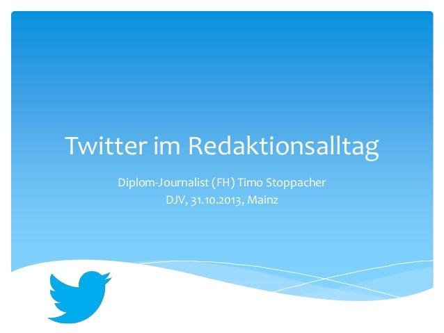 Twitter im Redaktionsalltag  Diplom-Journalist (FH) Timo Stoppacher  DJV, 31.10.2013, Mainz