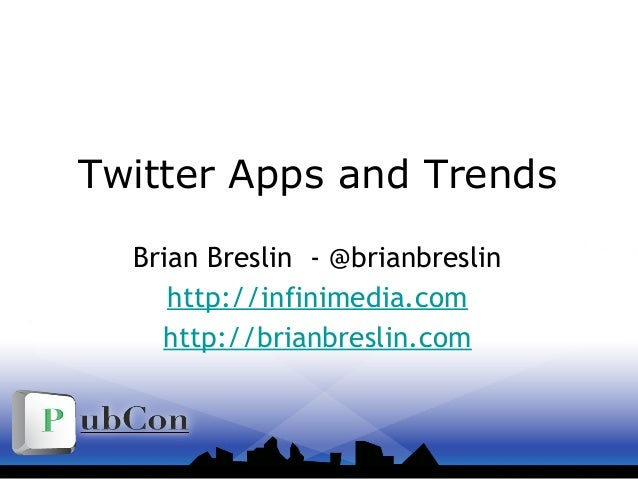 Twitter Apps and Trends Brian Breslin - @brianbreslin http://infinimedia.com http://brianbreslin.com