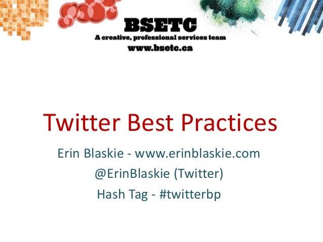 Twitter Best Practices Erin Blaskie - www.erinblaskie.com @ErinBlaskie (Twitter) Hash Tag - #twitterbp
