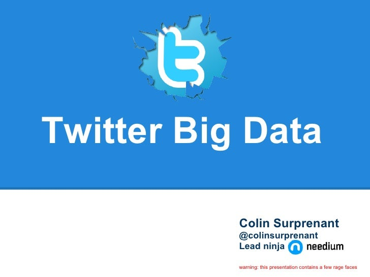 Twitter Big Data           Colin Surprenant           @colinsurprenant           Lead ninja           warning: this presen...