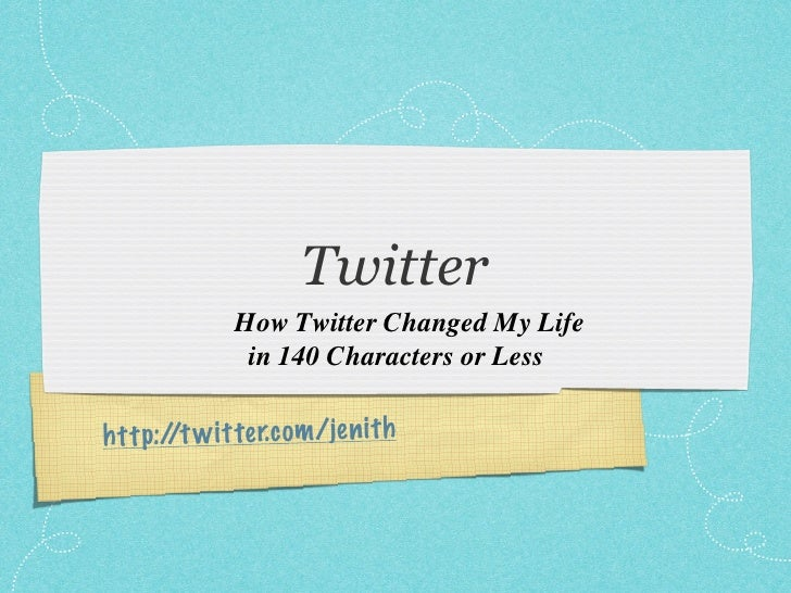Twitter               How Twitter Changed My Life                in 140 Characters or Less  h tt p:/ w it te r.com /je n i...