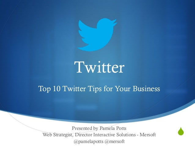 S Twitter Top 10 Twitter Tips for Your Business Presented by Pamela Potts Web Strategist, Director Interactive Solutions ...