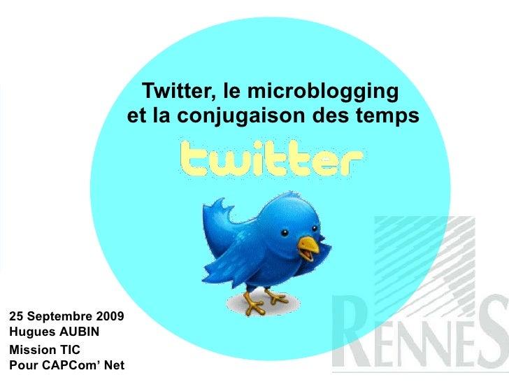 Twitter, le microblogging  et la conjugaison des temps 25 Septembre 2009 Hugues AUBIN Mission TIC  Pour CAPCom' Net