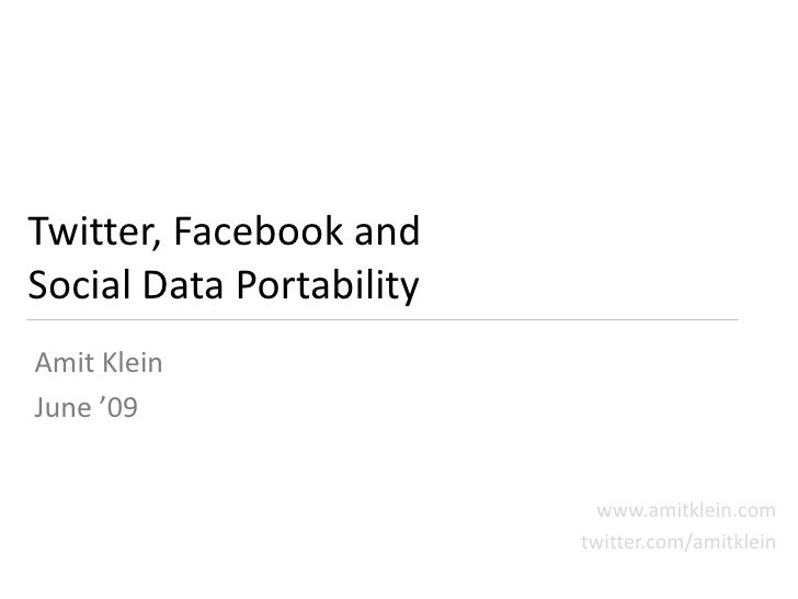 Twitter, Facebook and Social Data Portability Amit Klein June '09                               www.amitklein.com         ...