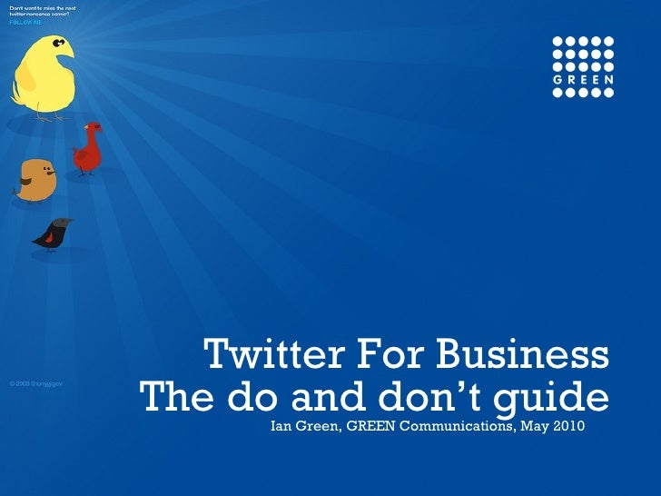 The do and don't guide Ian Green, GREEN Communications, May 2010 Twitter For Business