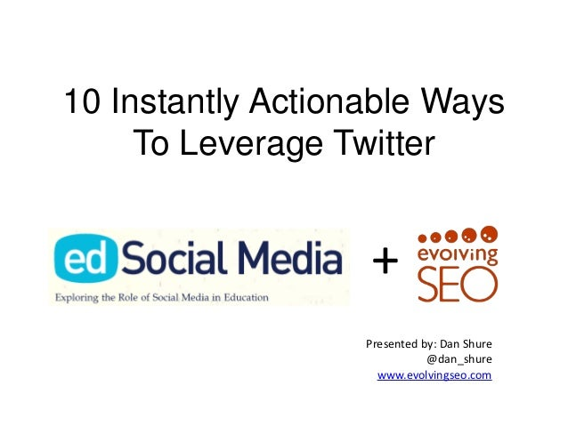 10 Instantly Actionable Ways     To Leverage Twitter                   +                   Presented by: Dan Shure        ...