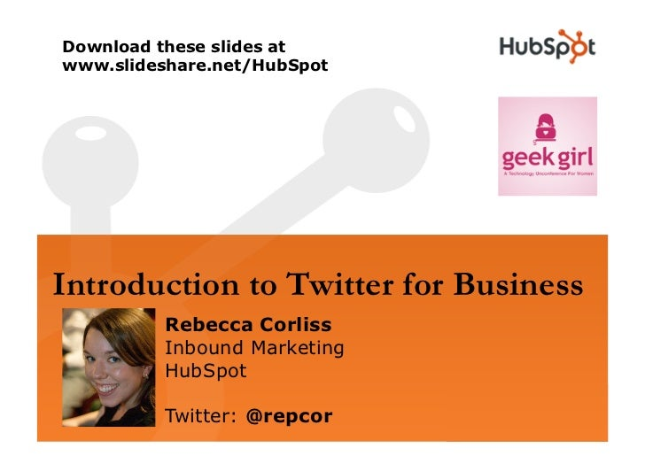 Download these slides at www.slideshare.net/HubSpot     Introduction to Twitter for Business          Rebecca Corliss     ...