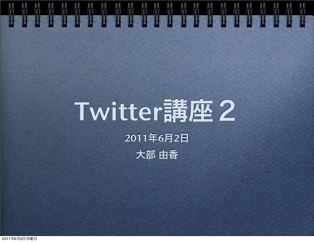 Twitter講座2 2011年6月2日 大部 由香 2011年6月2日木曜日