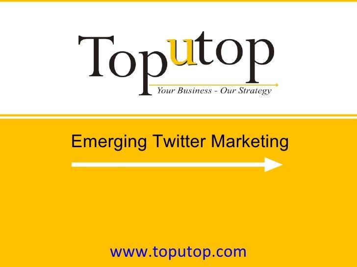 www.toputop.com Emerging Twitter Marketing
