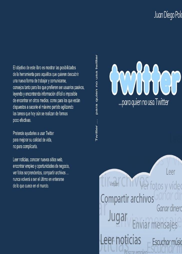 Twitter ...para quien no usa Twitter           Juan Diego Polo       autor de wwwhatsnew.com           descárgate este lib...