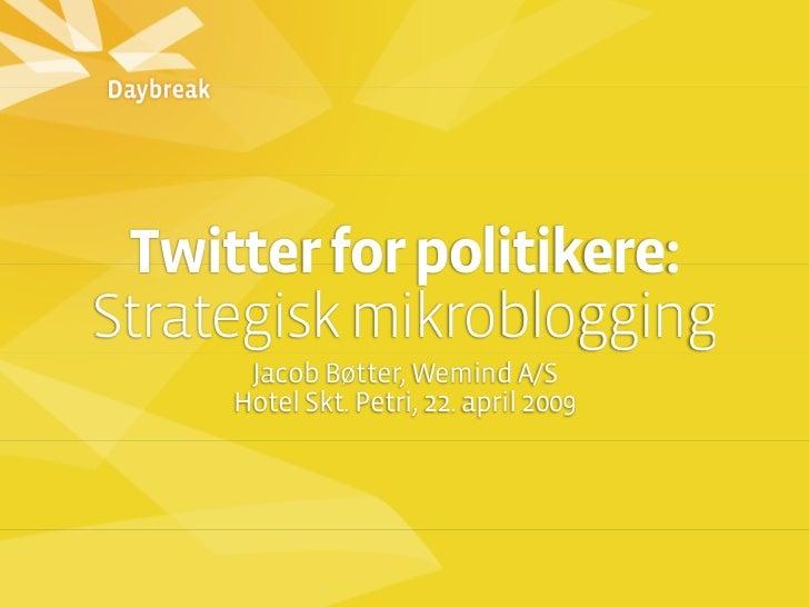 Twitter for politikere: Strategisk mikroblogging       Jacob Bøtter, Wemind A/S      Hotel Skt. Petri, 22. april 2009