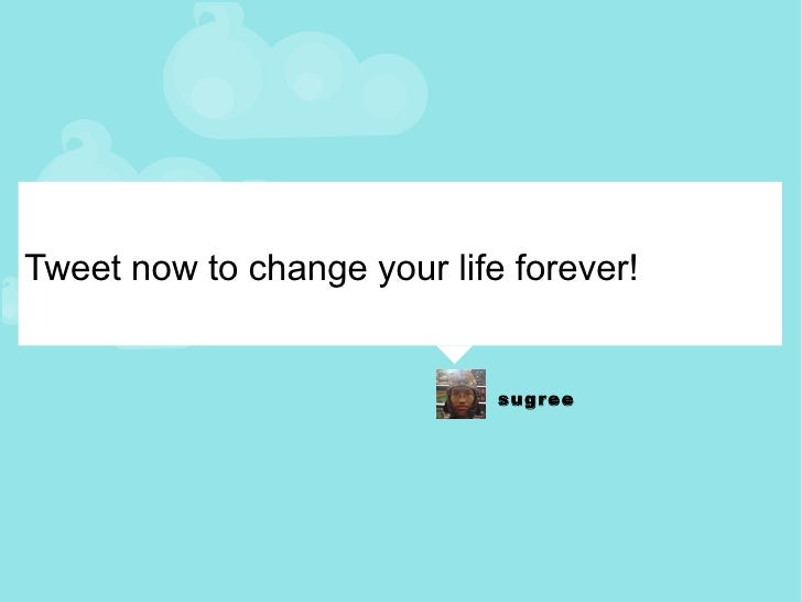 Tweet now to change your life forever!
