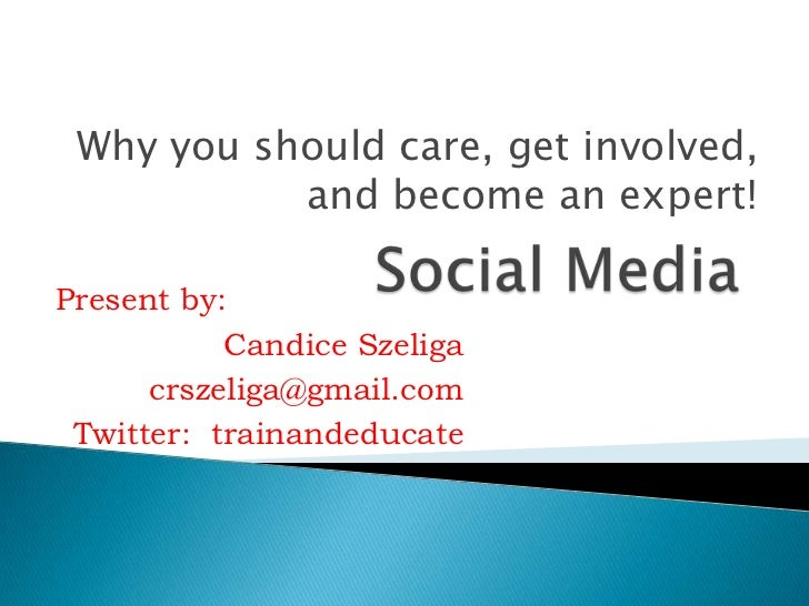 Social Media<br />Why you should care, get involved, and become an expert!<br />Present by:<br />Candice Szeliga<br />crsz...