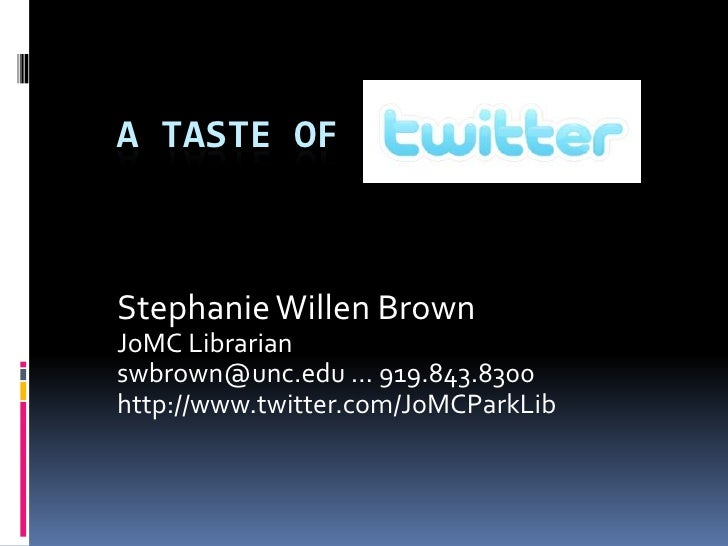 A Taste of <br />Stephanie Willen Brown<br />JoMC Librarian <br />swbrown@unc.edu … 919.843.8300 <br />http://www.twitter....