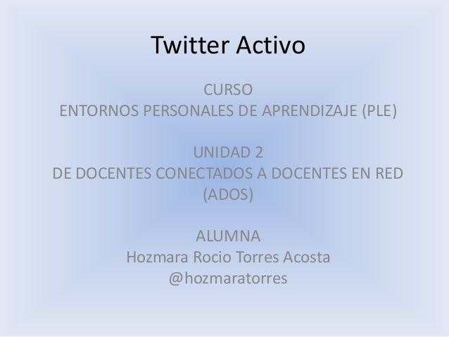 Twitter Activo CURSO ENTORNOS PERSONALES DE APRENDIZAJE (PLE)  UNIDAD 2 DE DOCENTES CONECTADOS A DOCENTES EN RED (ADOS) AL...