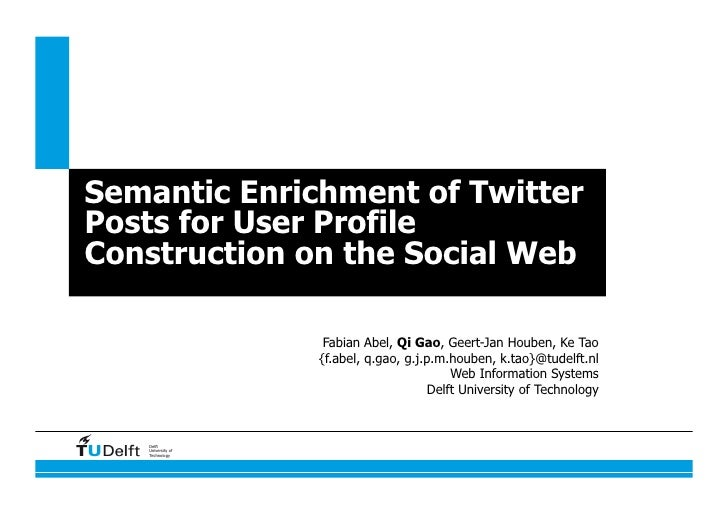 Semantic Enrichment of TwitterPosts for User ProfileConstruction on the Social Web                    Fabian Abel, Qi Gao,...