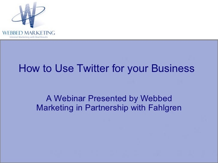 A Webinar Presented by Webbed Marketing in Partnership with Fahlgren How to Use Twitter for your Business