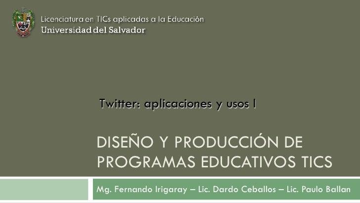 DISEÑO Y PRODUCCIÓN DE PROGRAMAS EDUCATIVOS TICS Mg. Fernando Irigaray – Lic. Dardo Ceballos – Lic. Paulo Ballan Twitter: ...