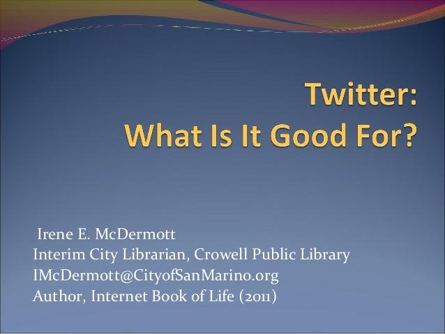 Irene E. McDermottInterim City Librarian, Crowell Public LibraryIMcDermott@CityofSanMarino.orgAuthor, Internet Book of Lif...