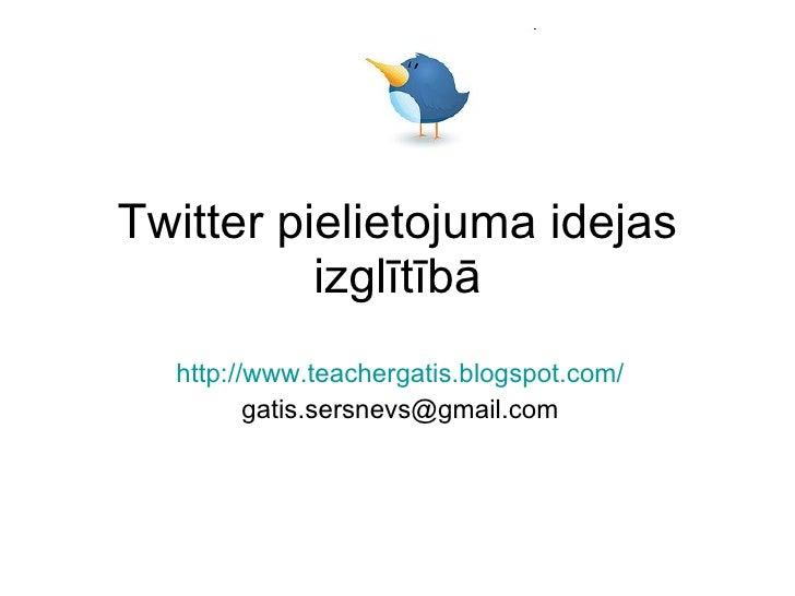 Twitter pielietojuma idejas           izglītībā   http://www.teachergatis.blogspot.com/          gatis.sersnevs@gmail.com
