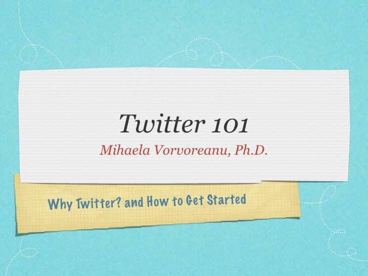Twitter 101             Mihaela Vorvoreanu, Ph.D.    Wh y Tw it te r? a n d H o w to G et St a rted