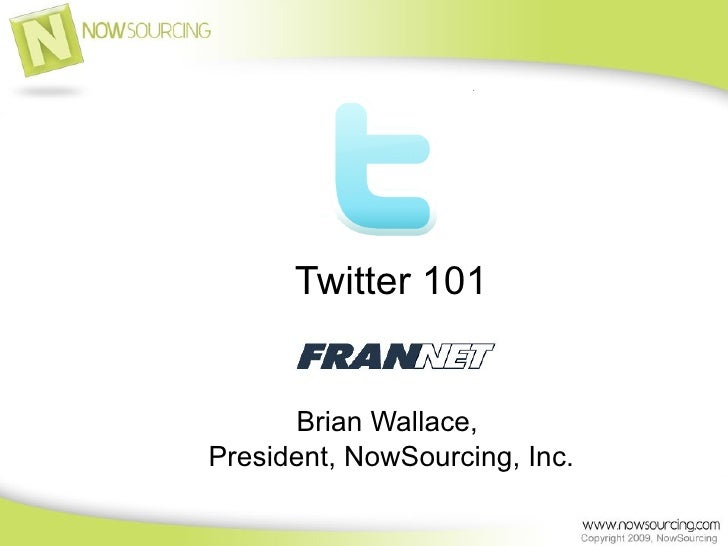 Twitter 101         Brian Wallace, President, NowSourcing, Inc.