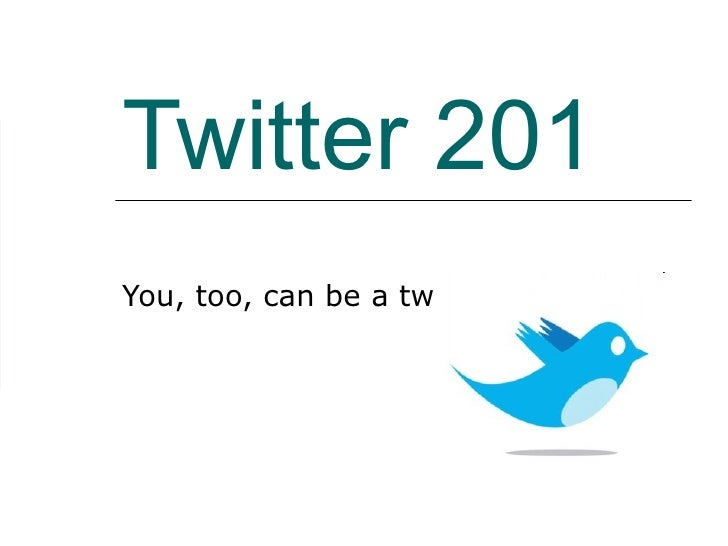 Twitter 201 You, too, can be a twit…
