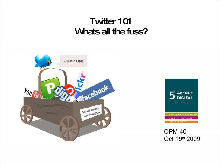 Twitter 101 Whats all the fuss? OPM 40 Oct 19 th  2009