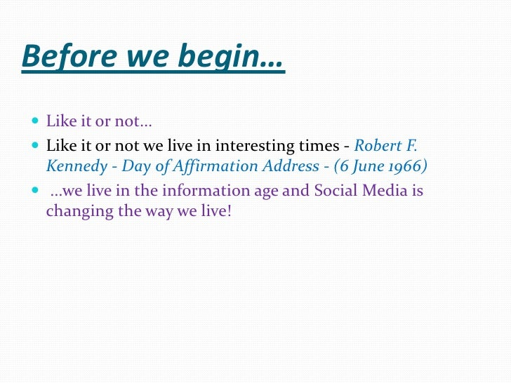 Before we begin…<br />Like it or not…<br />Like it or not we live in interesting times - Robert F. Kennedy - Day of Affirm...