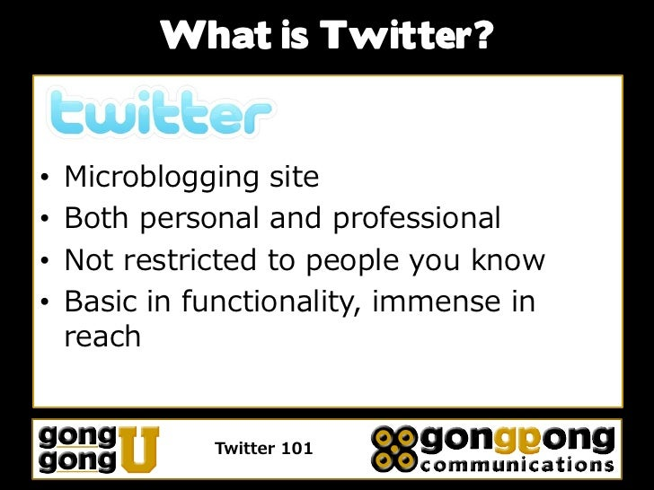 What is Twitter?   •   Microblogging site •   Both personal and professional •   Not restricted to people you know •   Bas...