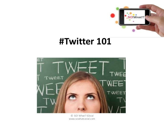 #Twitter 101   © SO! What? SOcial  www.sowhatsocial.com