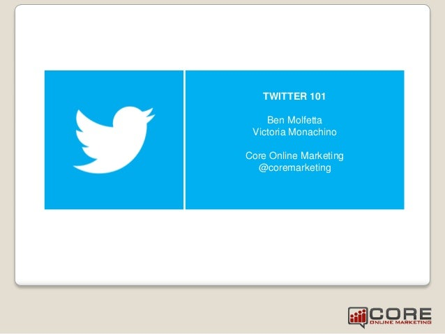 TWITTER 101 Ben Molfetta Victoria Monachino Core Online Marketing @coremarketing
