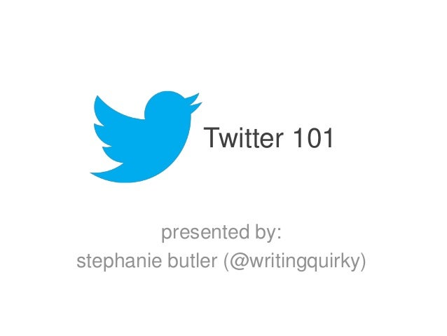 Twitter 101  presented by: stephanie butler (@writingquirky)